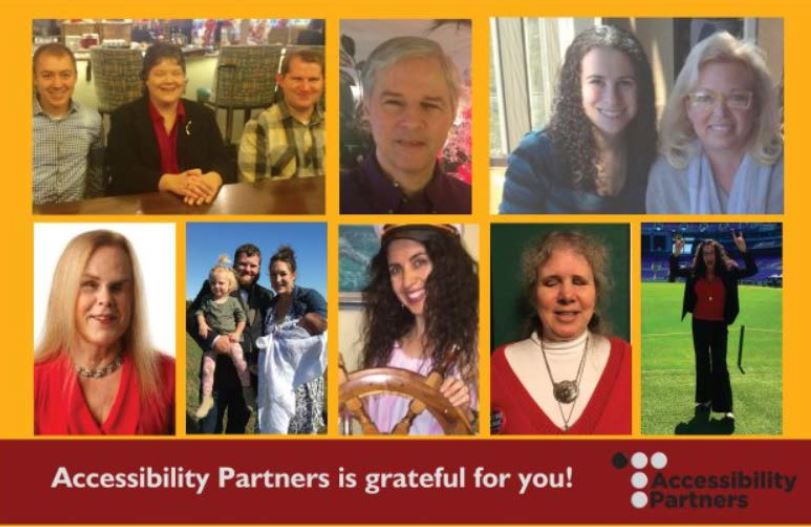 Leading Text: Accessibility Partners is grateful for you!  Front side of the postcard with a collage of the staff members of Accessibility Partners.  Top row, left to right includes a Ryan Praeuner, Dianna Green and Travis Roth at a conference table. There is a headshot of Dan Simpson. There is a photo of both Sharon Rosenblatt and Karen Beauregard at a restaurant. The bottom row is a headshot of Deborah Kendrick, then a family shot of Tonya Brandt, a fun headshot of Tania Aballe at a captain's wheel, a headshot of Anna Dresner, and Dana Marlowe standing on the field of the Ravens Stadium.   The bottom corner has the logo for Accessibility Partners.